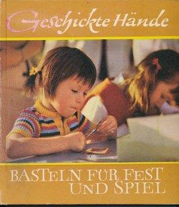 Geschickte Hände – Basteln für Fest und Spiel  DDR-Buch
